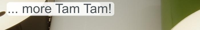more Tam Tam